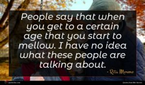 Rita Moreno quote : People say that when ...