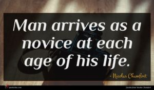 Nicolas Chamfort quote : Man arrives as a ...