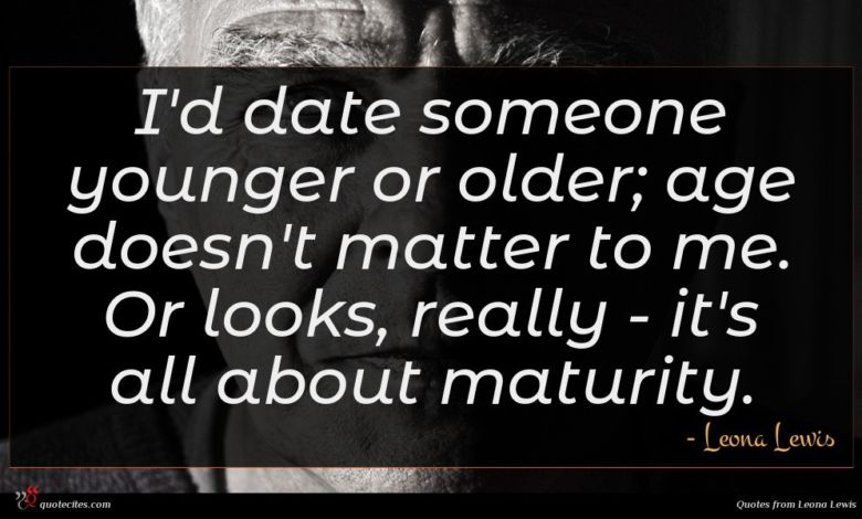I'd date someone younger or older; age doesn't matter to me. Or looks, really - it's all about maturity.