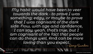 George Saunders quote : My habit would have ...