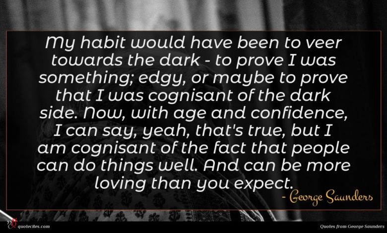 My habit would have been to veer towards the dark - to prove I was something; edgy, or maybe to prove that I was cognisant of the dark side. Now, with age and confidence, I can say, yeah, that's true, but I am cognisant of the fact that people can do things well. And can be more loving than you expect.