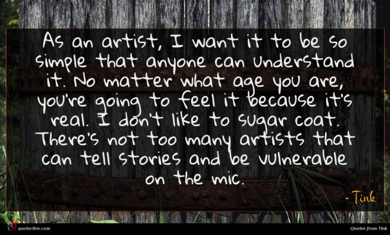 As an artist, I want it to be so simple that anyone can understand it. No matter what age you are, you're going to feel it because it's real. I don't like to sugar coat. There's not too many artists that can tell stories and be vulnerable on the mic.