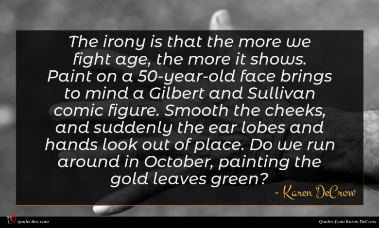 The irony is that the more we fight age, the more it shows. Paint on a 50-year-old face brings to mind a Gilbert and Sullivan comic figure. Smooth the cheeks, and suddenly the ear lobes and hands look out of place. Do we run around in October, painting the gold leaves green?