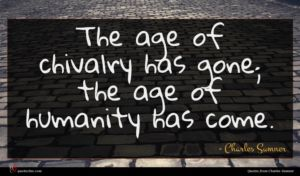 Charles Sumner quote : The age of chivalry ...