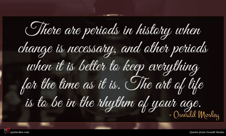 There are periods in history when change is necessary, and other periods when it is better to keep everything for the time as it is. The art of life is to be in the rhythm of your age.