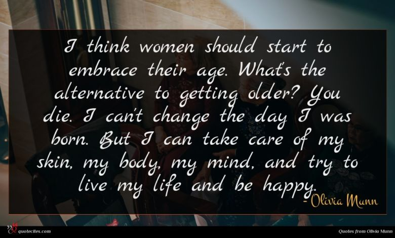 I think women should start to embrace their age. What's the alternative to getting older? You die. I can't change the day I was born. But I can take care of my skin, my body, my mind, and try to live my life and be happy.