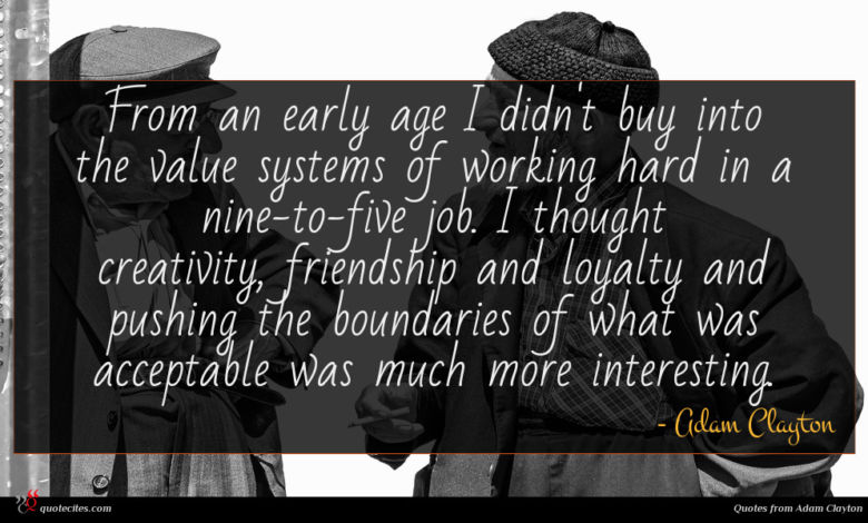 From an early age I didn't buy into the value systems of working hard in a nine-to-five job. I thought creativity, friendship and loyalty and pushing the boundaries of what was acceptable was much more interesting.