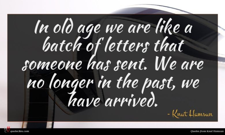 In old age we are like a batch of letters that someone has sent. We are no longer in the past, we have arrived.