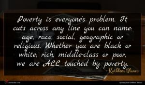 Kathleen Blanco quote : Poverty is everyone's problem ...