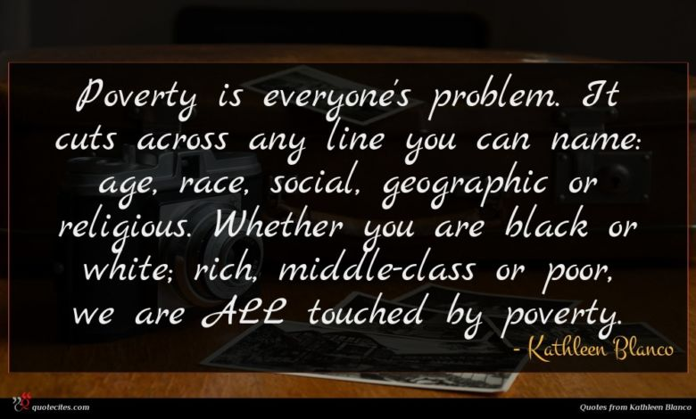 Poverty is everyone's problem. It cuts across any line you can name: age, race, social, geographic or religious. Whether you are black or white; rich, middle-class or poor, we are ALL touched by poverty.