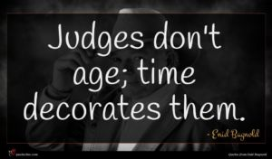 Enid Bagnold quote : Judges don't age time ...