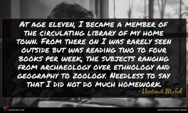 At age eleven, I became a member of the circulating library of my home town. From there on I was rarely seen outside but was reading two to four books per week, the subjects ranging from archaeology over ethnology and geography to zoology. Needless to say that I did not do much homework.
