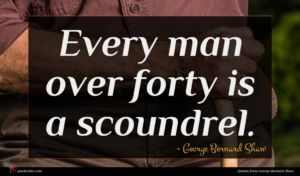 George Bernard Shaw quote : Every man over forty ...
