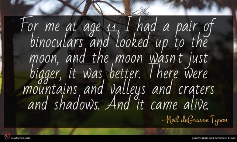 For me at age 11, I had a pair of binoculars and looked up to the moon, and the moon wasn't just bigger, it was better. There were mountains and valleys and craters and shadows. And it came alive.