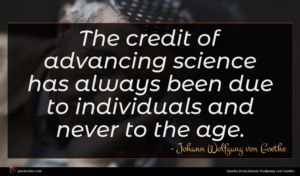 Johann Wolfgang von Goethe quote : The credit of advancing ...