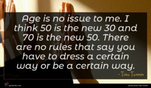 Tina Turner quote : Age is no issue ...