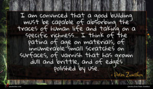 Peter Zumthor quote : I am convinced that ...