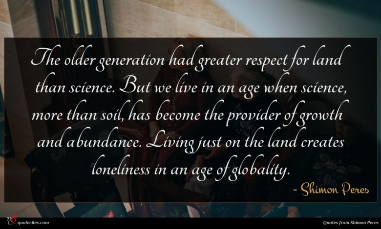 The older generation had greater respect for land than science. But we live in an age when science, more than soil, has become the provider of growth and abundance. Living just on the land creates loneliness in an age of globality.