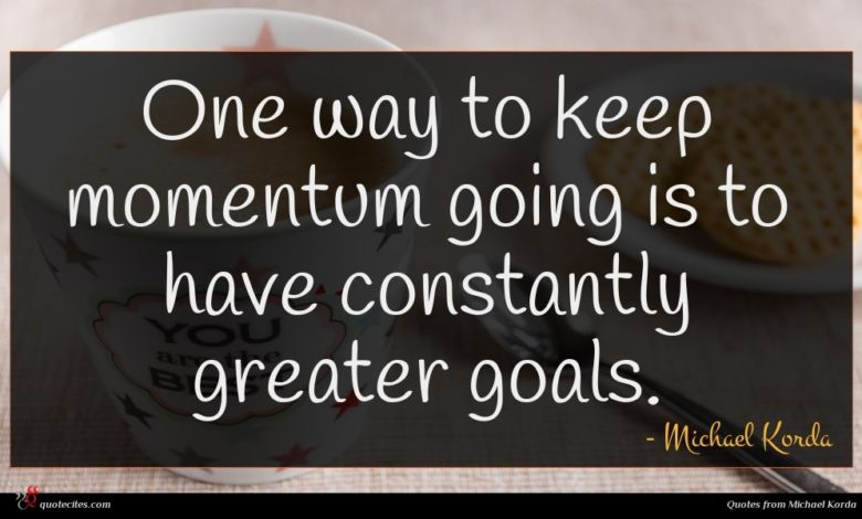 One way to keep momentum going is to have constantly greater goals.