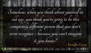 Emmylou Harris quote : Somehow when you think ...