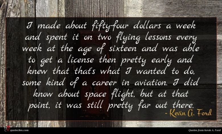 I made about fifty-four dollars a week and spent it on two flying lessons every week at the age of sixteen and was able to get a license then pretty early and knew that that's what I wanted to do, some kind of a career in aviation. I did know about space flight, but at that point, it was still pretty far out there.
