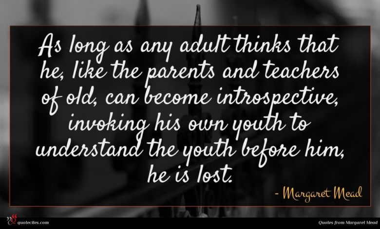 As long as any adult thinks that he, like the parents and teachers of old, can become introspective, invoking his own youth to understand the youth before him, he is lost.