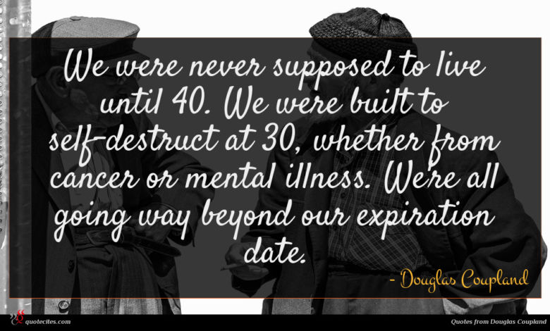 We were never supposed to live until 40. We were built to self-destruct at 30, whether from cancer or mental illness. We're all going way beyond our expiration date.