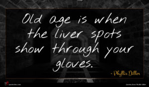 Phyllis Diller quote : Old age is when ...