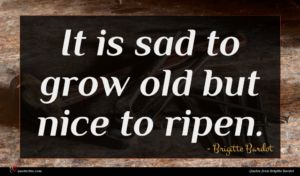 Brigitte Bardot quote : It is sad to ...