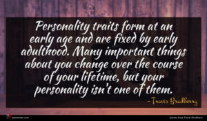 Travis Bradberry quote : Personality traits form at ...