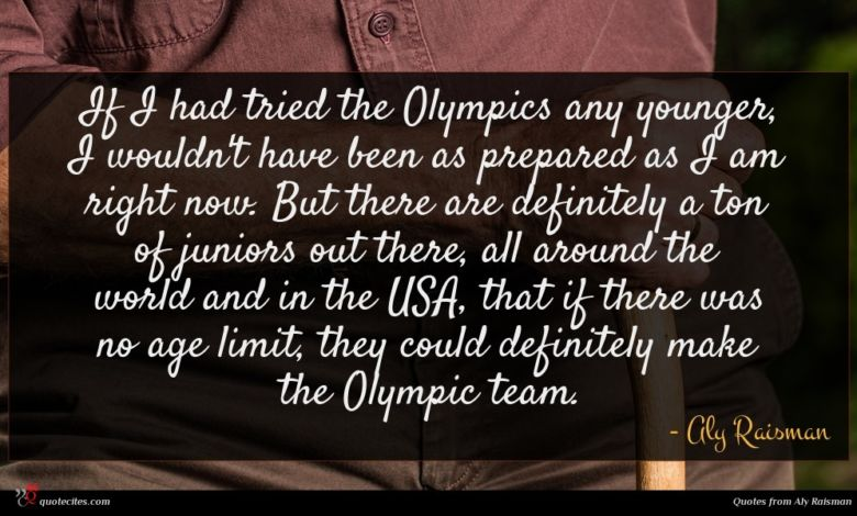 If I had tried the Olympics any younger, I wouldn't have been as prepared as I am right now. But there are definitely a ton of juniors out there, all around the world and in the USA, that if there was no age limit, they could definitely make the Olympic team.