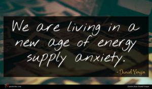Daniel Yergin quote : We are living in ...