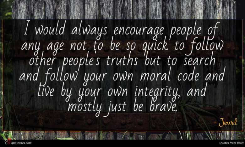 I would always encourage people of any age not to be so quick to follow other people's truths but to search and follow your own moral code and live by your own integrity, and mostly just be brave.