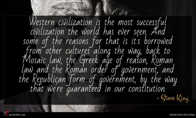 Western civilization is the most successful civilization the world has ever seen. And some of the reasons for that is it's borrowed from other cultures along the way, back to Mosaic law, the Greek age of reason, Roman law and the Roman order of government, and the Republican form of government, by the way that we're guaranteed in our constitution.