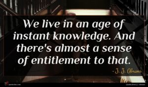 J. J. Abrams quote : We live in an ...