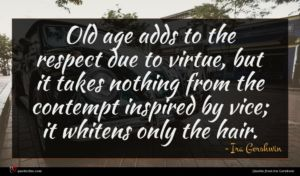 Ira Gershwin quote : Old age adds to ...