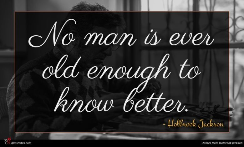 No man is ever old enough to know better.