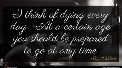 Photo of August Wilson quote : I think of dying …