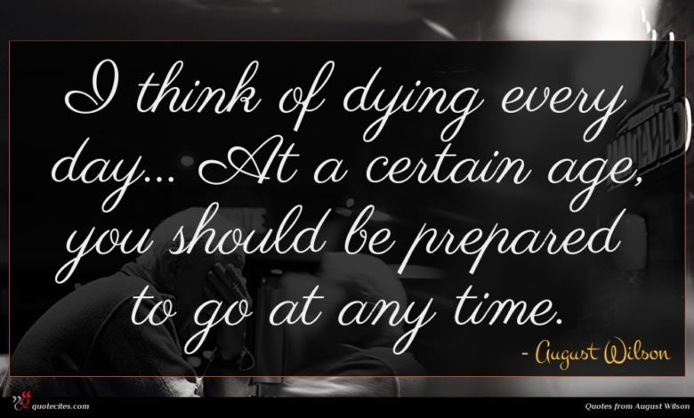 I think of dying every day... At a certain age, you should be prepared to go at any time.