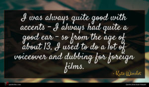 Kate Winslet quote : I was always quite ...
