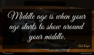 Bob Hope quote : Middle age is when ...