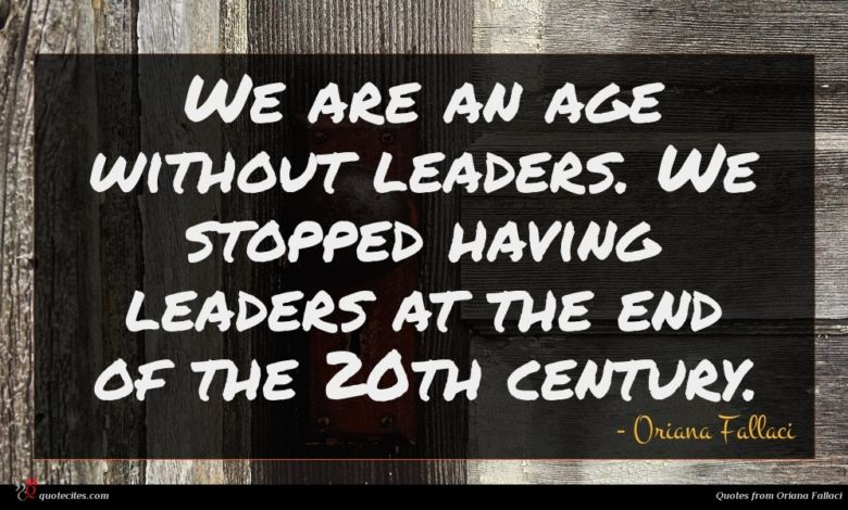 We are an age without leaders. We stopped having leaders at the end of the 20th century.