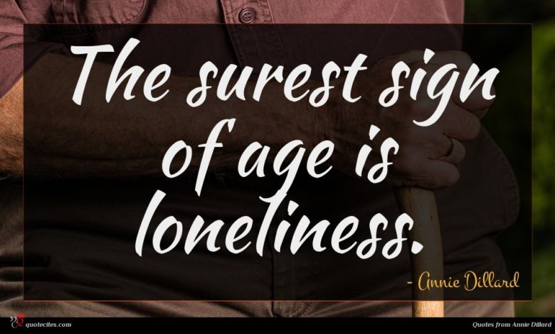 The surest sign of age is loneliness.