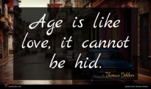 Thomas Dekker quote : Age is like love ...