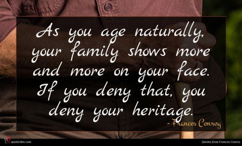 As you age naturally, your family shows more and more on your face. If you deny that, you deny your heritage.