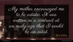 Kurt Cobain quote : My mother encouraged me ...