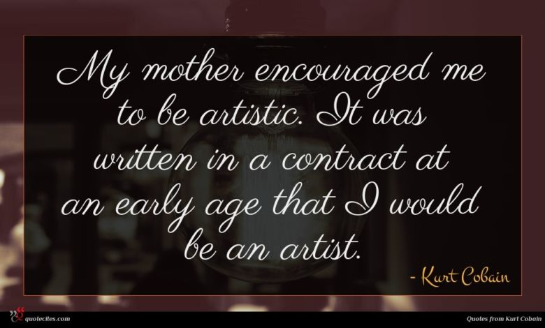 My mother encouraged me to be artistic. It was written in a contract at an early age that I would be an artist.