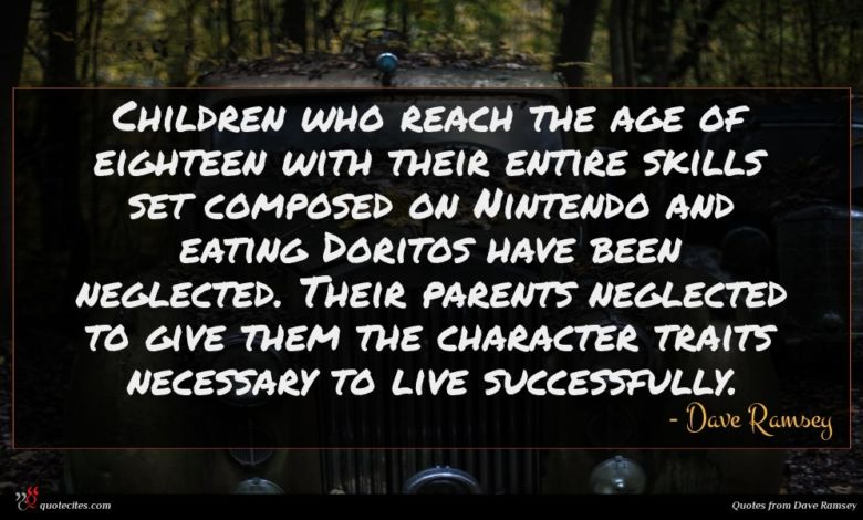 Children who reach the age of eighteen with their entire skills set composed on Nintendo and eating Doritos have been neglected. Their parents neglected to give them the character traits necessary to live successfully.