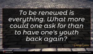 George Lucas quote : To be renewed is ...