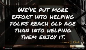 Frank A. Clark quote : We've put more effort ...